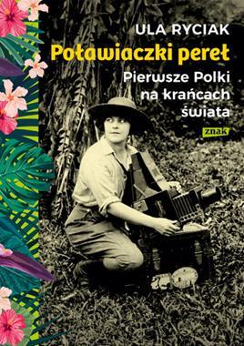 Poławiaczki pereł Pierwsze Polki na krańcach świata (U.Ryciak)