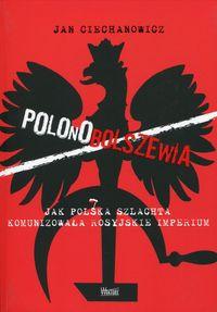 Polonobolszewia Jak polska szlachta komunizowała rosyjskie imperium (J.Ciechanowicz)