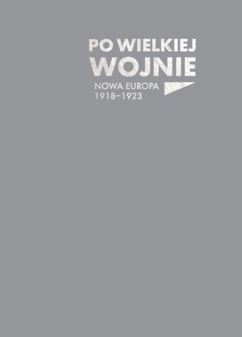 Po Wielkiej Wojnie Nowa Europa 1918-1923 katalog wystawy (red.B.Dziewanowski-Stefańczyk)