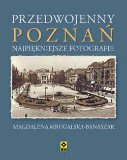 Przedwojenny Poznań Najpiękniejsze Fotografie (M.Mrugalska-Banaszak)