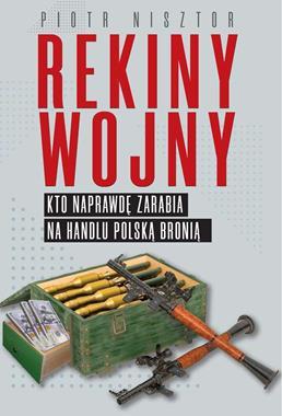Rekiny wojny Kto naprawdę zarabia na handlu polską bronią (P.Nisztor)