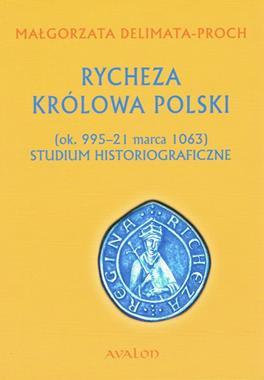 Rycheza Królowa Polski ok.995-1063 Studium historiograficzne (M.Delimata-Proch)