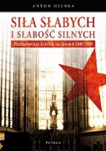 Siła słabych i słabość silnych Prześladowanie Kościoła na Słowacji 1945-1989 (A.Hlinka)