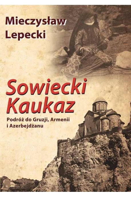 Sowiecki Kaukaz Podróż do Gruzji, Armenii i Azerbejdżanu (M.Lepecki)
