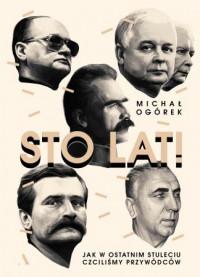 Sto Lat ! Jak w ostatnim stuleciu czciliśmy przywódców (M.Ogórek)