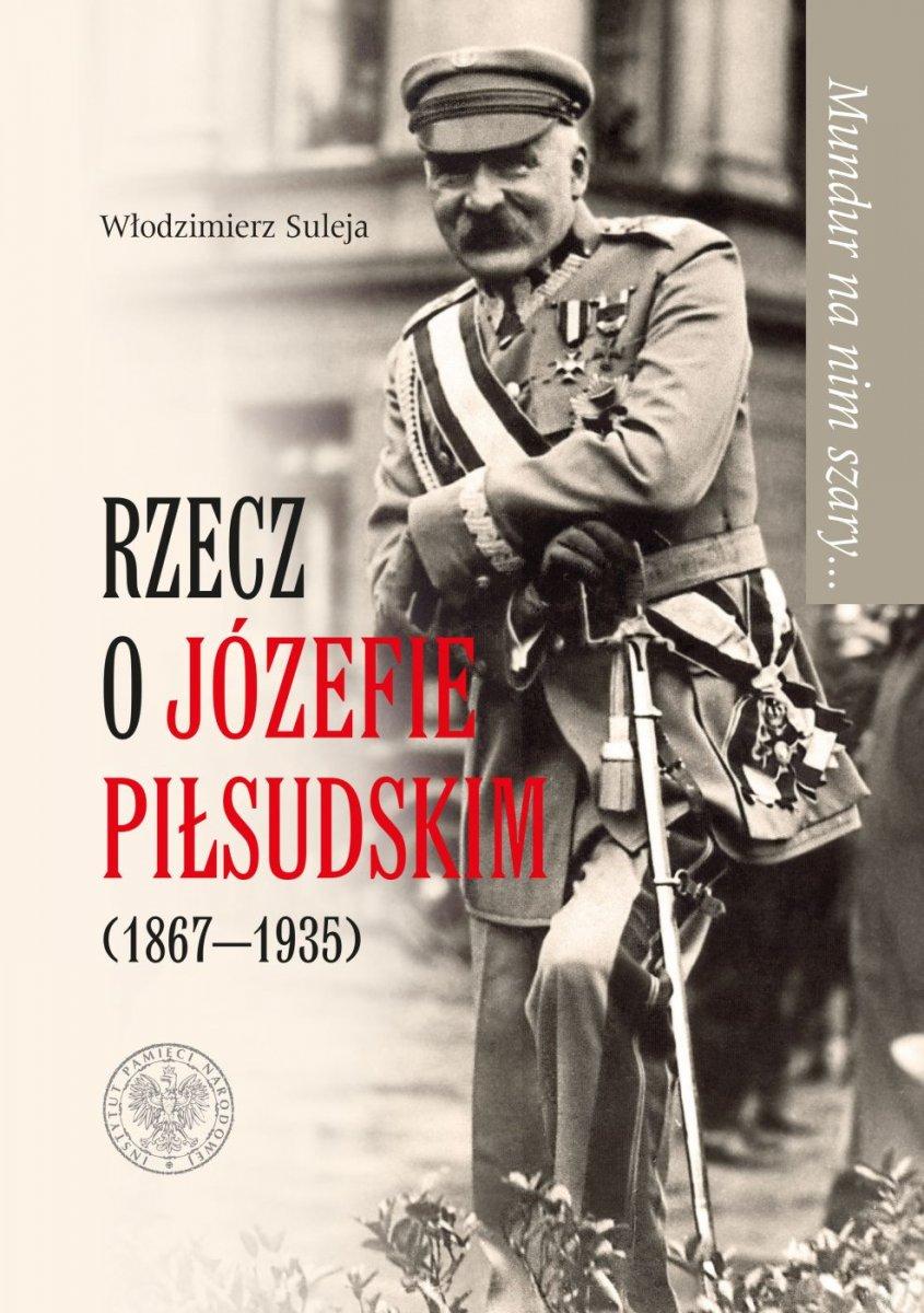 Mundur na nim szary Rzecz o Józefie Piłsudskim (1867-1935) (W.Suleja)
