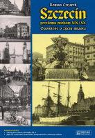 Szczecin przełomu wieków XIX / XX Opowieść o życiu miasta (R.Czejarek)