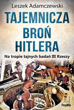 Tajemnicza broń Hitlera Na tropie tajnych badań III Rzeszy (L.Adamczewski)
