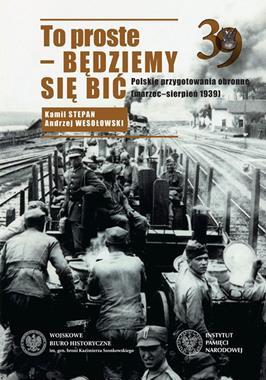 To proste - będziemy się bić Polskie przygotowania obronne (marzec-sierpień 1939)(K.Stepan A.Wesołowski)