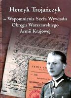 Wspomnienia Szefa Wywiadu Okręgu Warszawskiego AK (H.Trojańczyk)