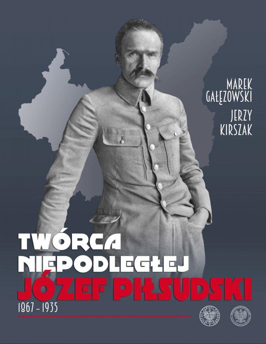 Twórca Niepodległej Józef Piłsudski 1867-1935 (M.Gałęzowski J.Kirszak)