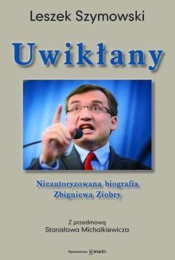 Uwikłany Nieautoryzowana biografia Zbigniewa Ziobry (L.Szymowski)