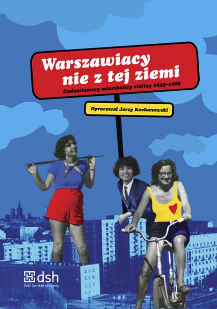 Warszawiacy nie z tej ziemi Cudzoziemscy mieszkańcy stolicy 1945-1989 (opr. J.Kochanowski)