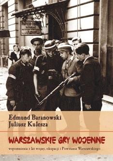 Warszawskie gry wojenne Wspomnienia z lat wojny, okupacji i Powstania Warszawskiego (E.Baranowski J.Kulesza)