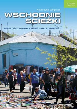 Wschodnie ścieżki Reportaże z dawnych rubieży Rzeczypospolitej (K.Węglicka)