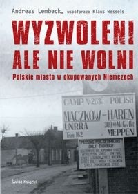 Wyzwoleni ale nie wolni Polskie miasto w okupowanych Niemczech (A.Lembeck K.Wessels)