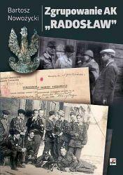 """Zgrupowanie AK """"Radosław"""" Geneza, szlak bojowy i powojenne losy (B.Nowożycki)"""