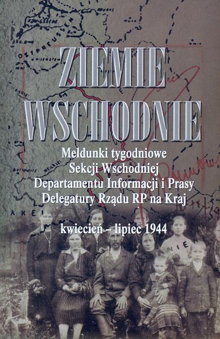 Ziemie Wschodnie Meldunki tygodniowe kwiecień-lipiec 1944 (opr. M.Adamczyk J.Gmitruk A.Koseski)