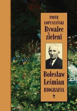 Bywalec zieleni Bolesław Leśmian Biografia (P.Łopuszański)