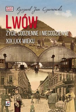 Lwów Życie codzienne i niecodzienne XIX i XX wieku (R.J.Czarnowski)