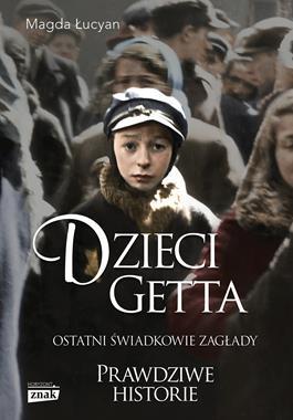 Dzieci getta Ostatni świadkowie zagłady (M.Łucyan)