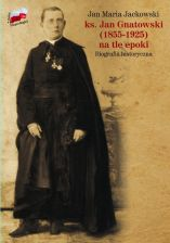 Ks. Jan Gnatowski (1855-1925) na tle epoki Biografia (J.M.Jackowski)
