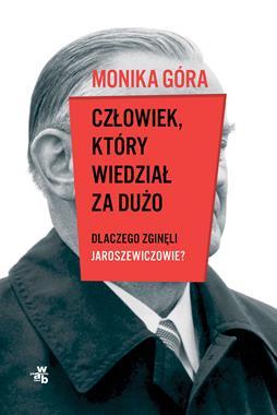 Człowiek, który wiedział za dużo Dlaczego zginęli Jaroszewiczowie ? (M.Góra)