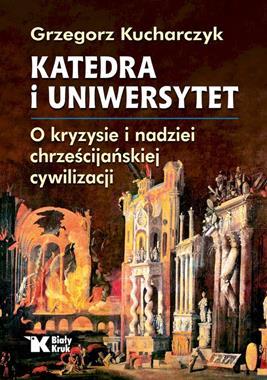 Katedra i Uniwersytet O kryzysie i nadziei chrześcijańskiej cywilizacji (G.Kucharczyk)