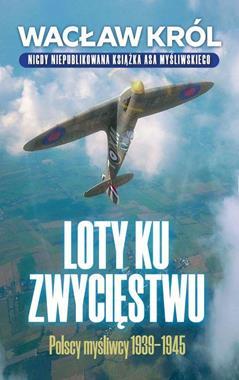 Loty ku zwycięstwu Polscy myśliwcy 1939-1945 (W.Król)