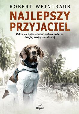 Najlepszy przyjaciel Człowiek i pies podczas drugiej wojny światowej (R.Weintraub)