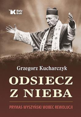 Odsiecz z nieba Prymas Wyszyński wobec rewolucji (G.Kucharczyk)