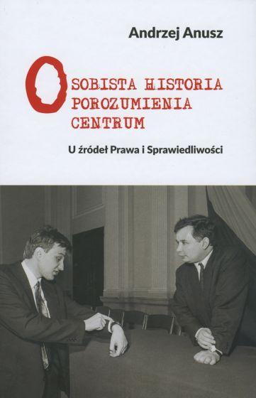 Osobista historia Porozumienia Centrum U źródeł Prawa i Sprawiedliwości (A.Anusz)