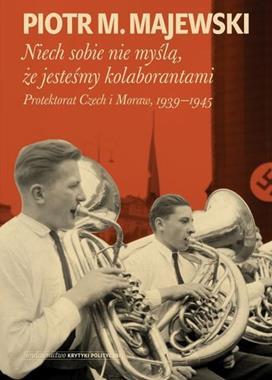 Niech sobie nie myślą, że jesteśmy kolaborantami Protektorat Czech i Moraw 1939-45 (P.M.Majewski)