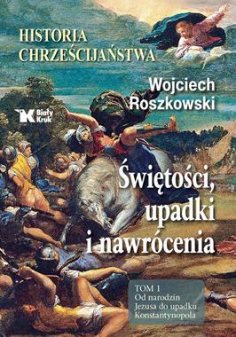 Historia chrześcijaństwa T.1 Od narodzin Jezusa do upadku Konstantynopola (W.Roszkowski)