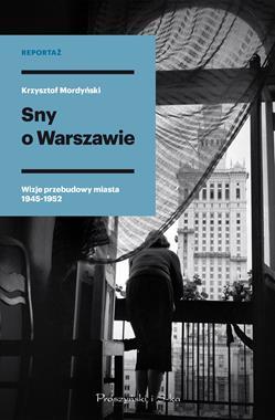Sny o Warszawie Wizje przebudowy miasta 1945-1952 (K.Mordyński)