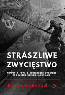 Straszliwe zwycięstwo Prawda i mity o sowieckiej wygranej w II wojnie światowej (B.Sokołow)